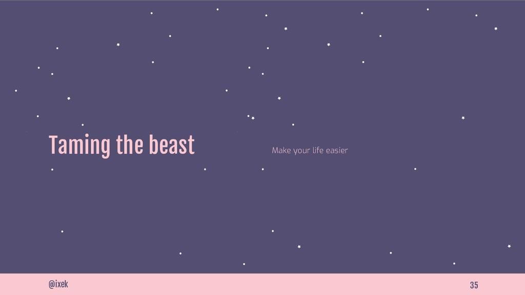 35 Taming the beast @ixek Make your life easier