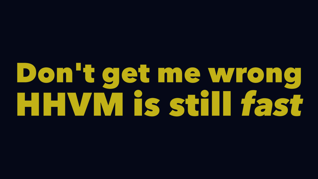 Don't get me wrong HHVM is still fast
