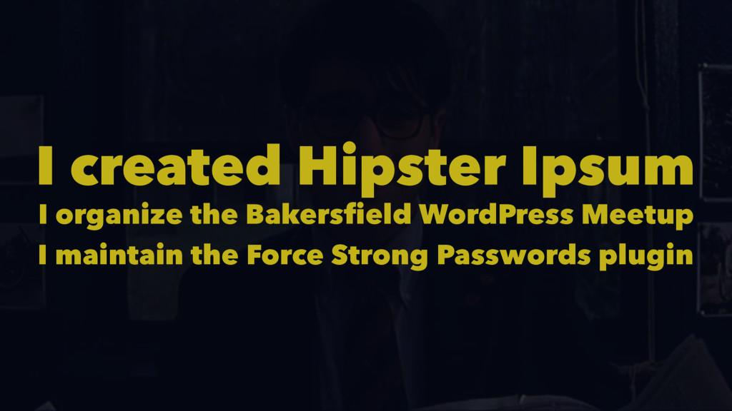 I created Hipster Ipsum I organize the Bakersfi...