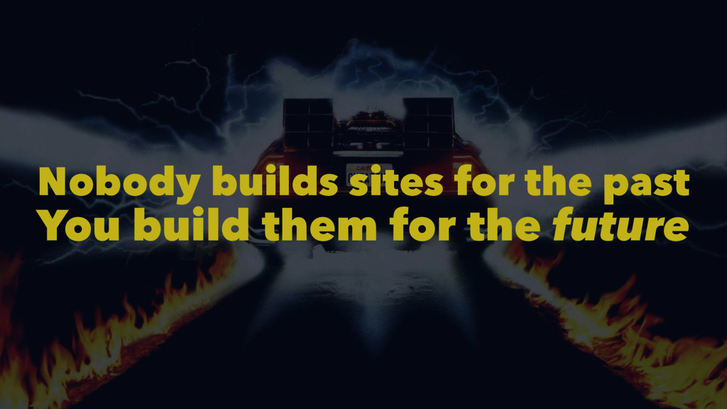 Nobody builds sites for the past You build them...