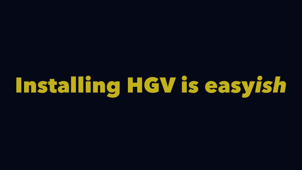 Installing HGV is easyish