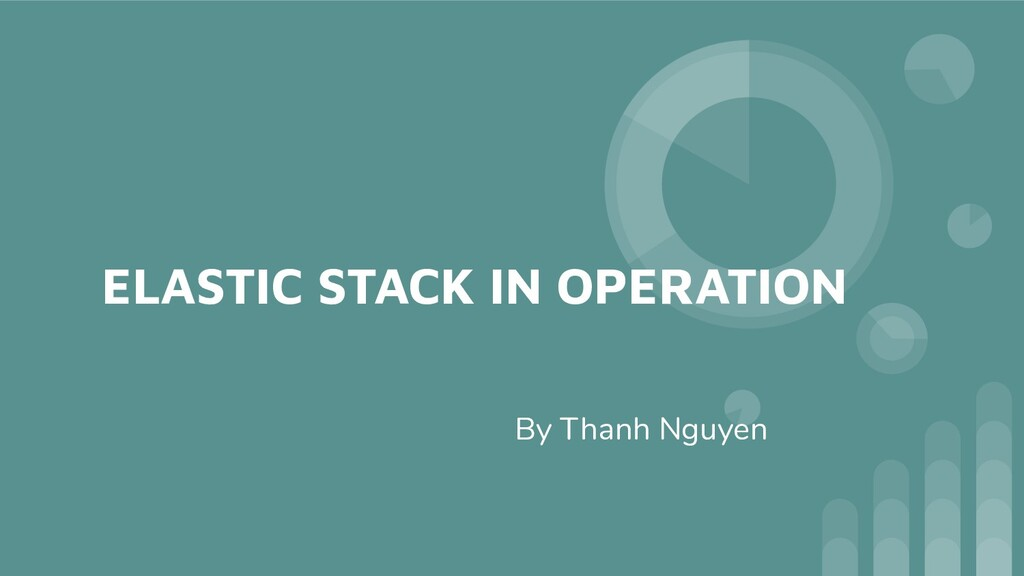 ELASTIC STACK IN OPERATION By Thanh Nguyen