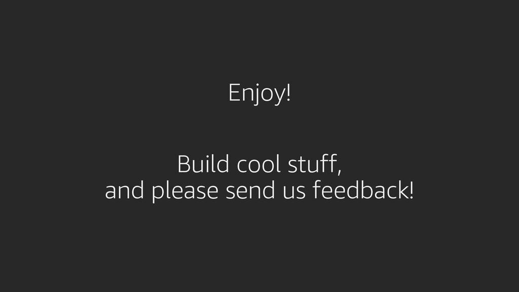 Enjoy! Build cool stuff, and please send us fee...