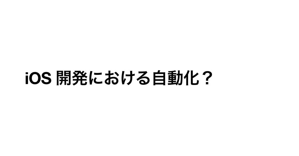 iOS ։ൃʹ͓͚ΔࣗಈԽʁ