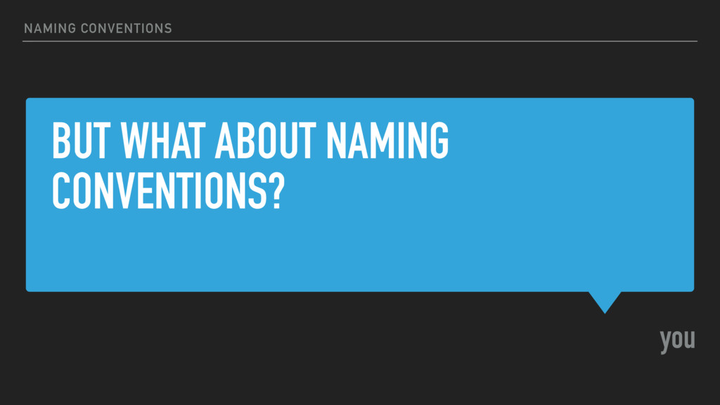 BUT WHAT ABOUT NAMING CONVENTIONS? you NAMING C...