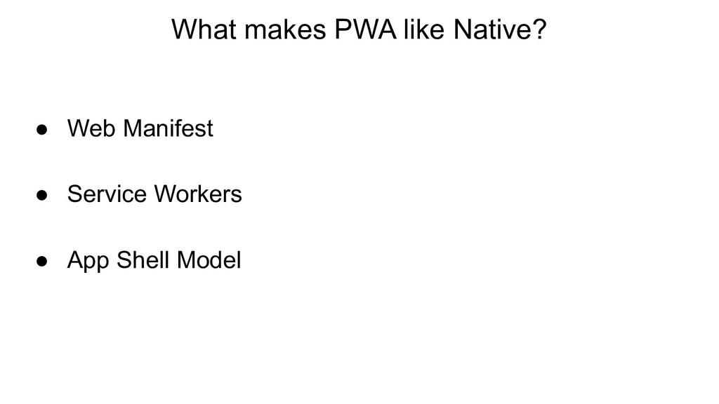 What makes PWA like Native? ● Web Manifest ● Se...
