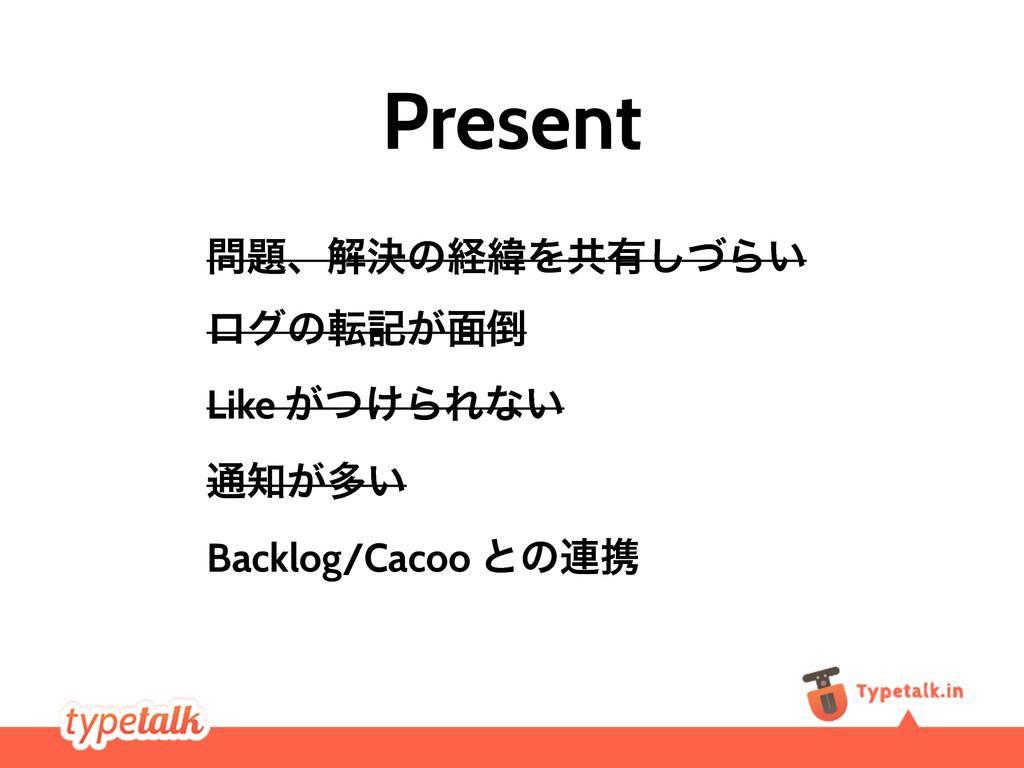 Present ɺղܾͷܦҢΛڞ༗ͮ͠Β͍ ϩάͷసه͕໘ Like ͕͚ͭΒΕͳ͍ ௨...
