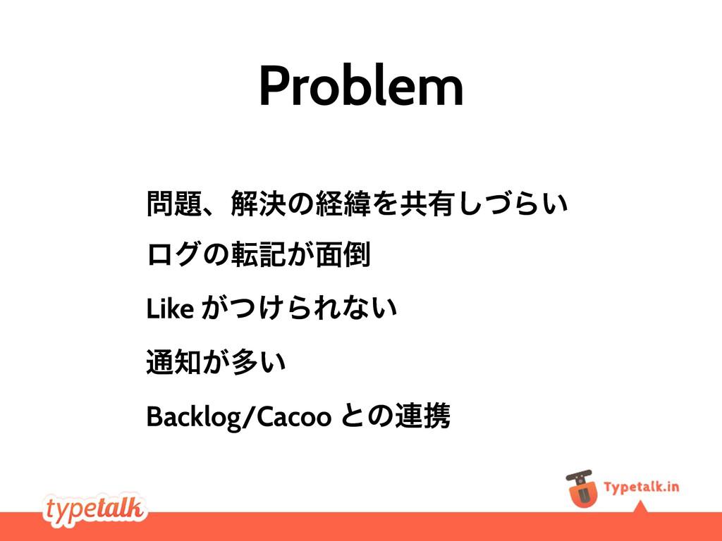 Problem ɺղܾͷܦҢΛڞ༗ͮ͠Β͍ ϩάͷసه͕໘ Like ͕͚ͭΒΕͳ͍ ௨...