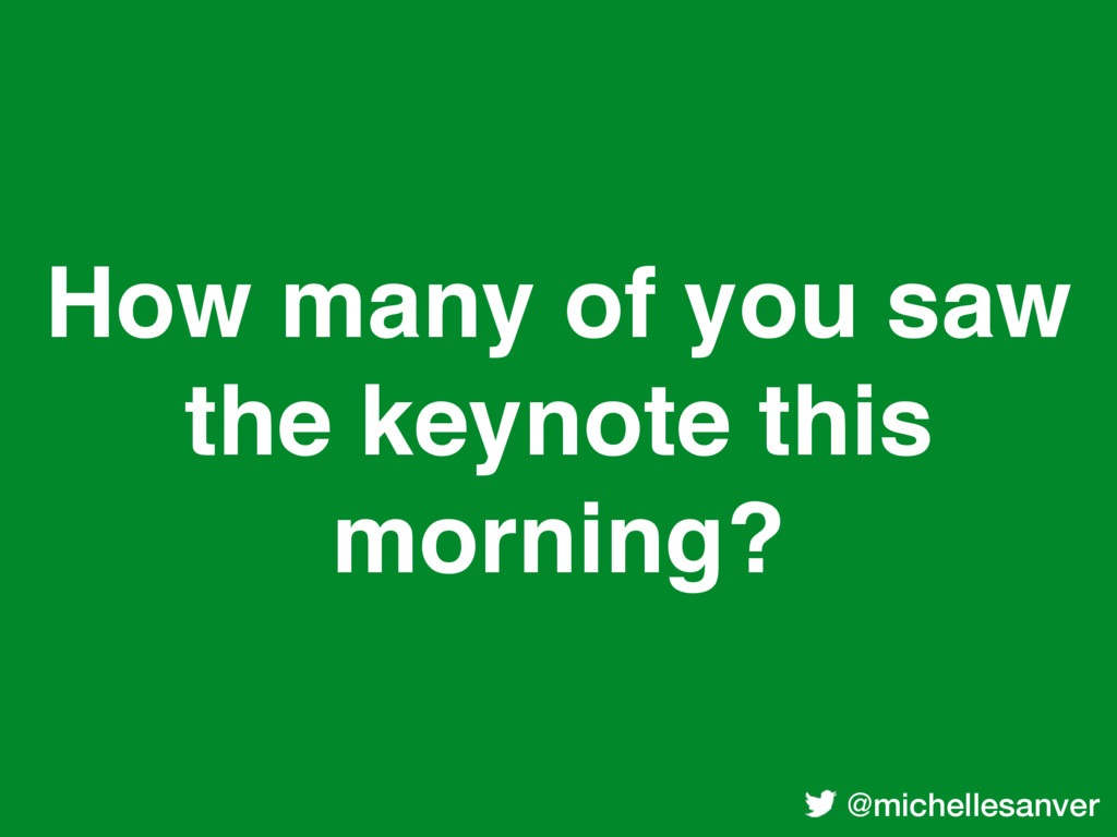 @michellesanver How many of you saw the keynote...