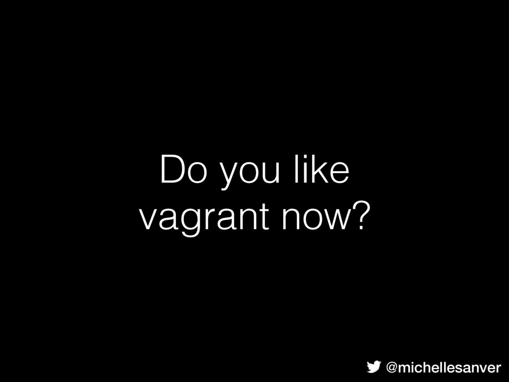 Do you like vagrant now? @michellesanver