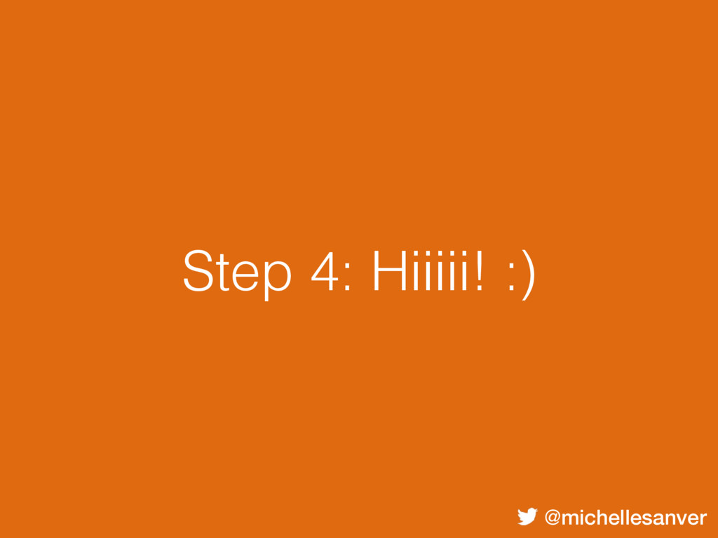 @michellesanver Step 4: Hiiiii! :)