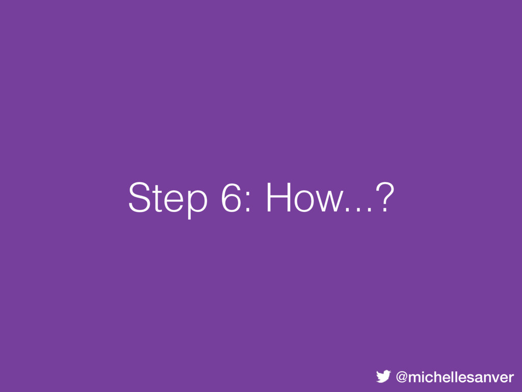 @michellesanver Step 6: How...?