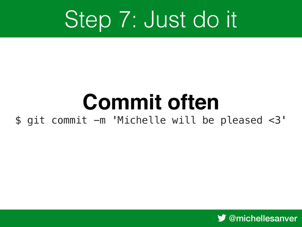 @michellesanver Step 7: Just do it Commit often...