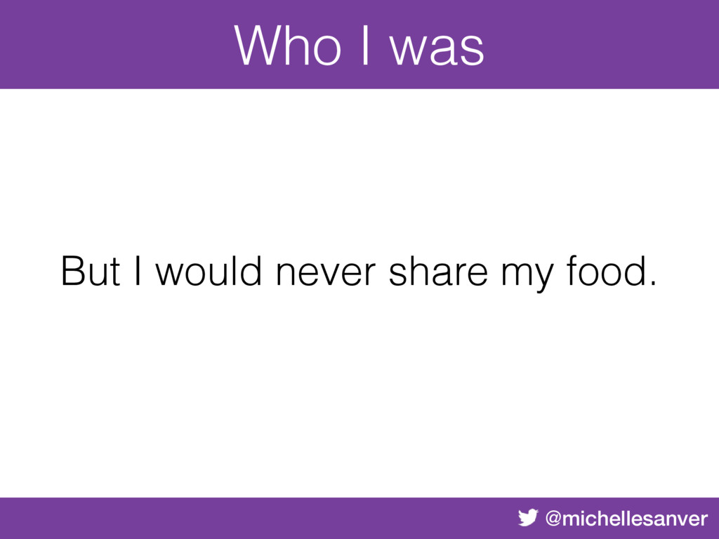 @michellesanver But I would never share my food...