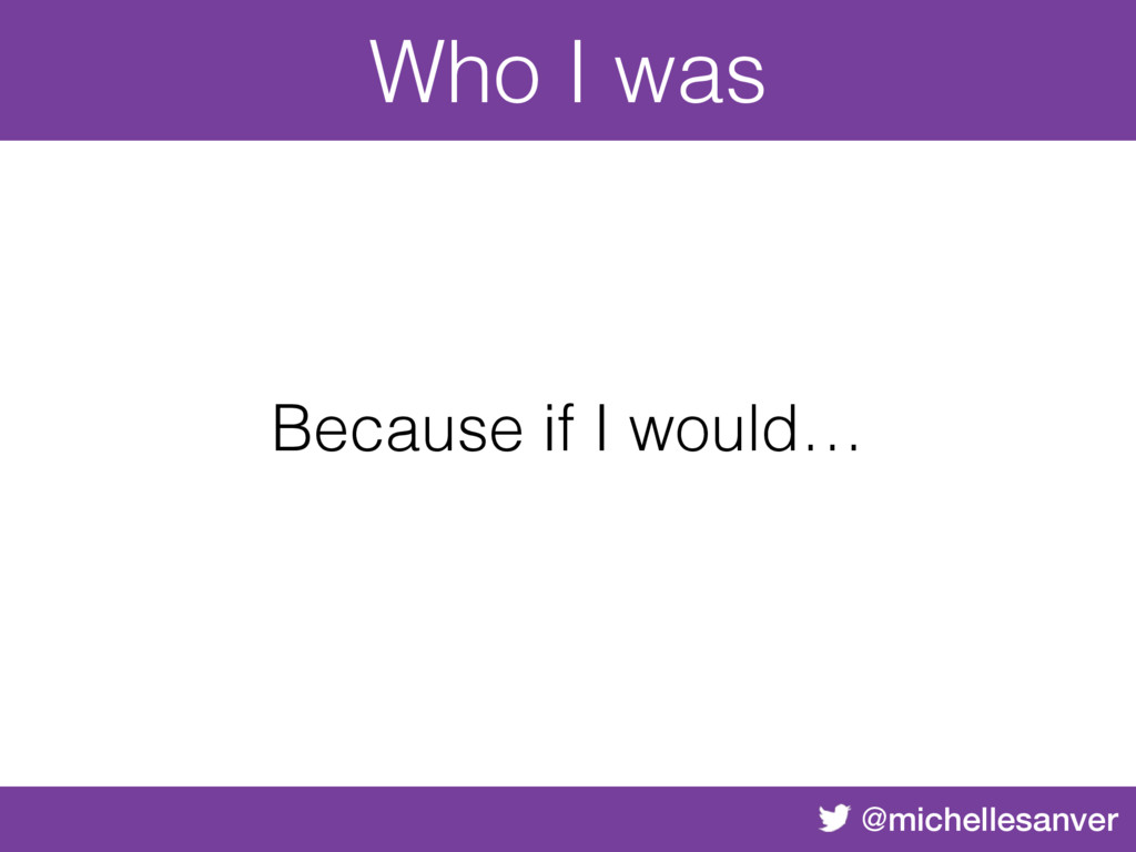 @michellesanver Because if I would… Who I was