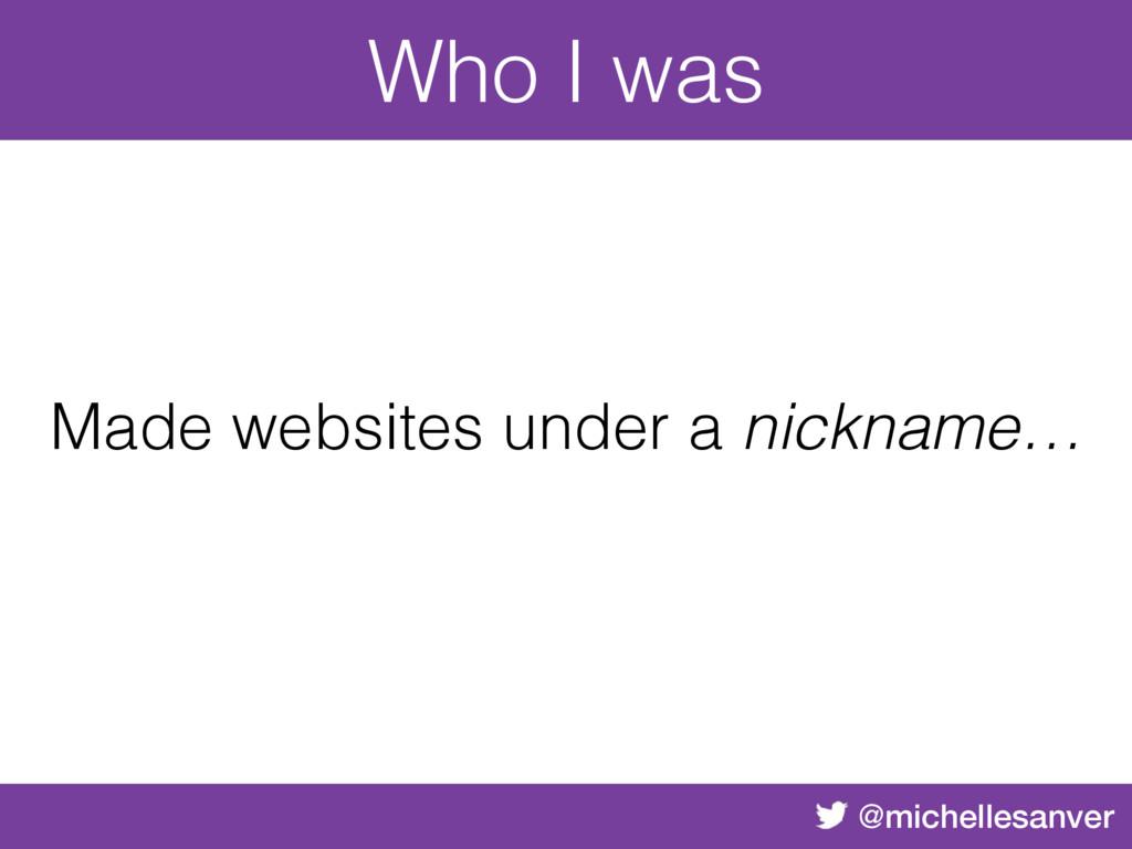 @michellesanver Made websites under a nickname…...