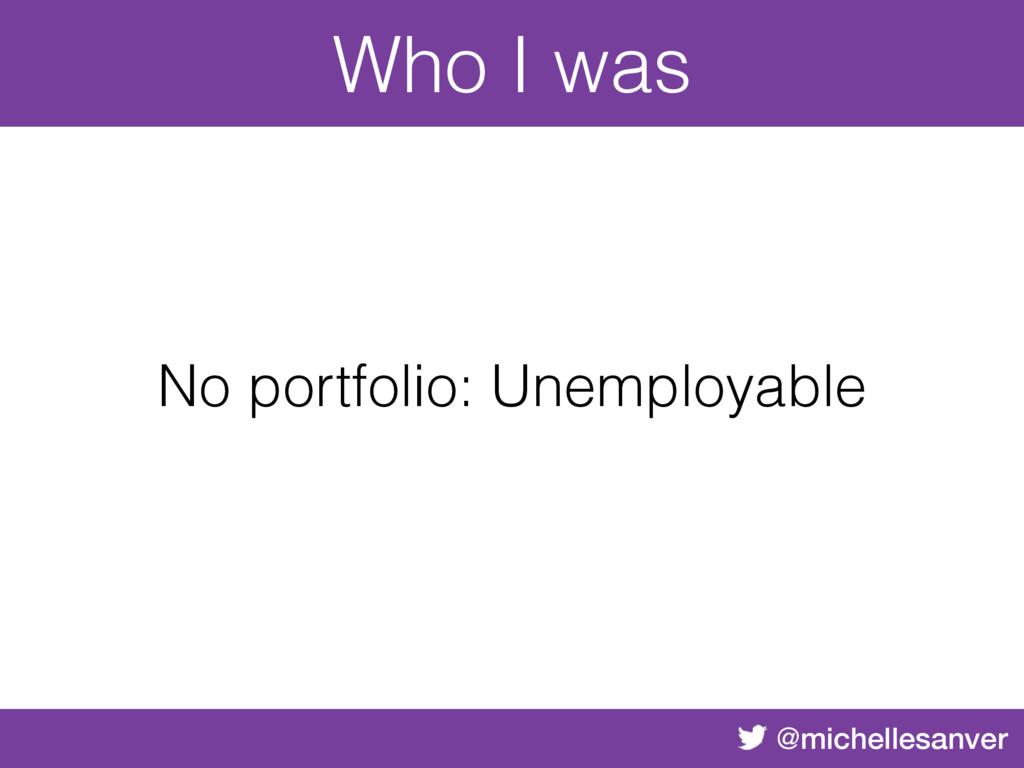@michellesanver No portfolio: Unemployable Who ...