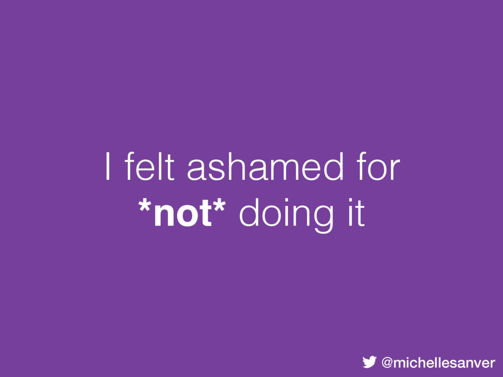 @michellesanver I felt ashamed for *not* doing ...