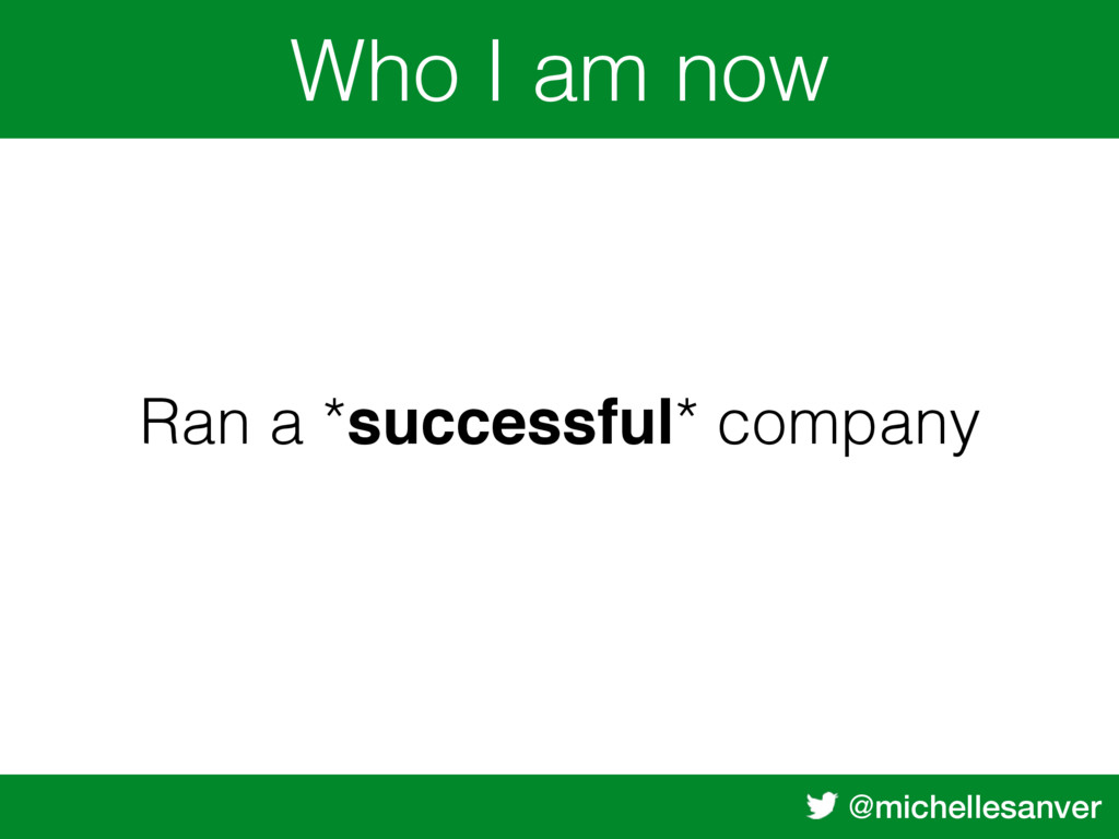 @michellesanver Who I am now Ran a *successful*...
