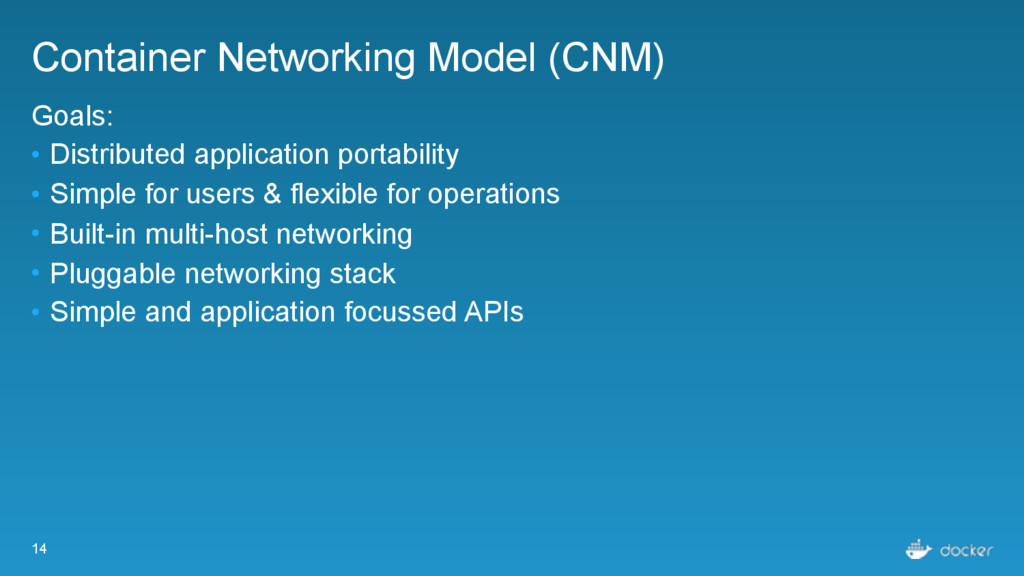 14 Container Networking Model (CNM) Goals: • Di...