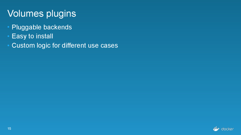 15 Volumes plugins • Pluggable backends • Easy ...