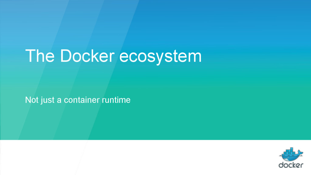 The Docker ecosystem Not just a container runti...