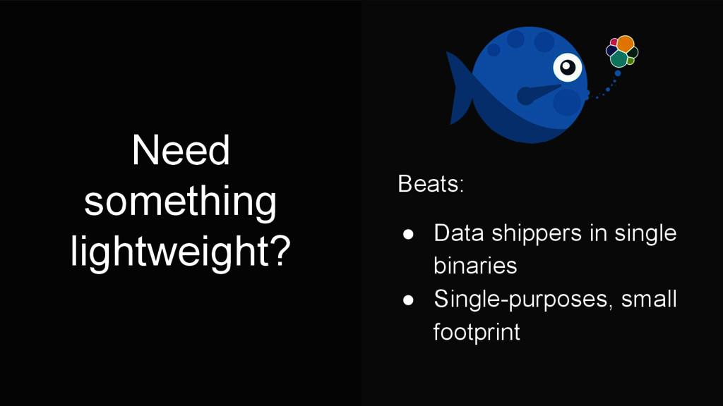 Need something lightweight? Beats: ● Data shipp...