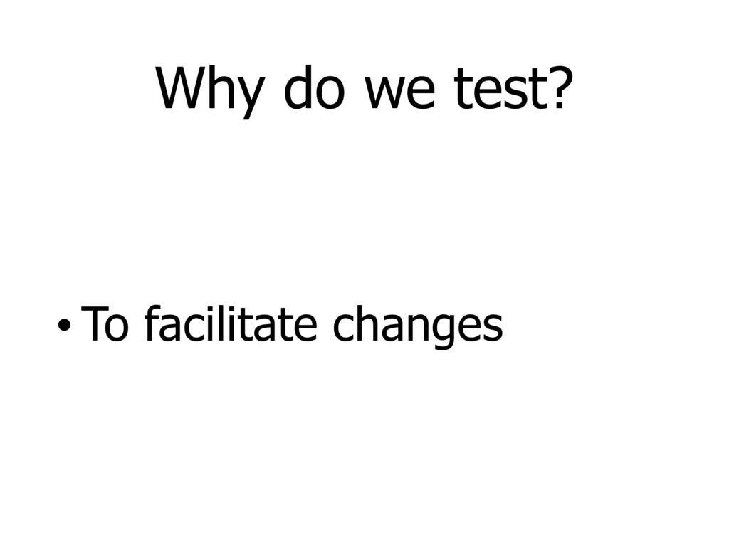 Why do we test? • To facilitate changes