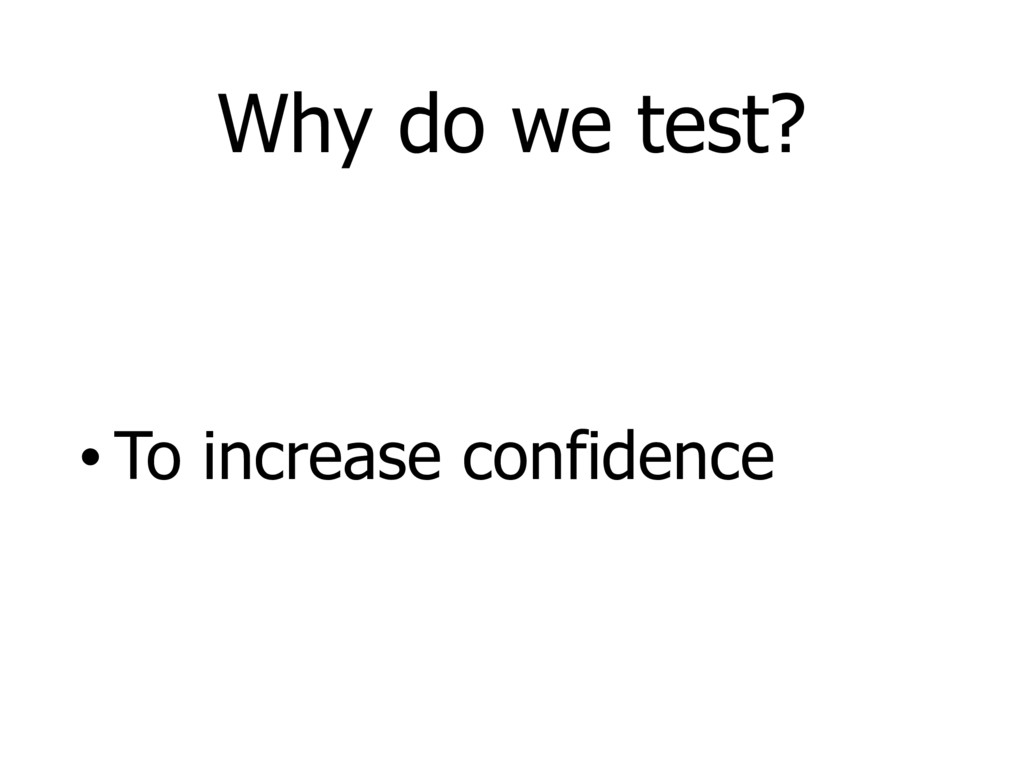 Why do we test? • To increase confidence