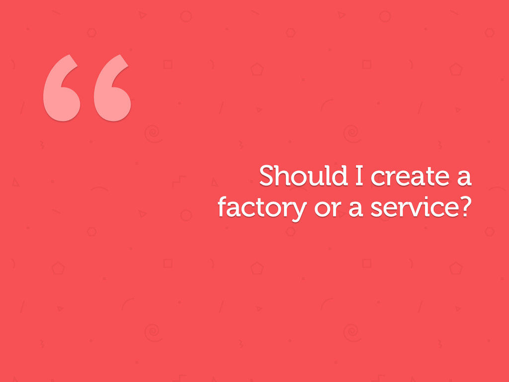 Should  I  create  a   factory  or  a  service?...