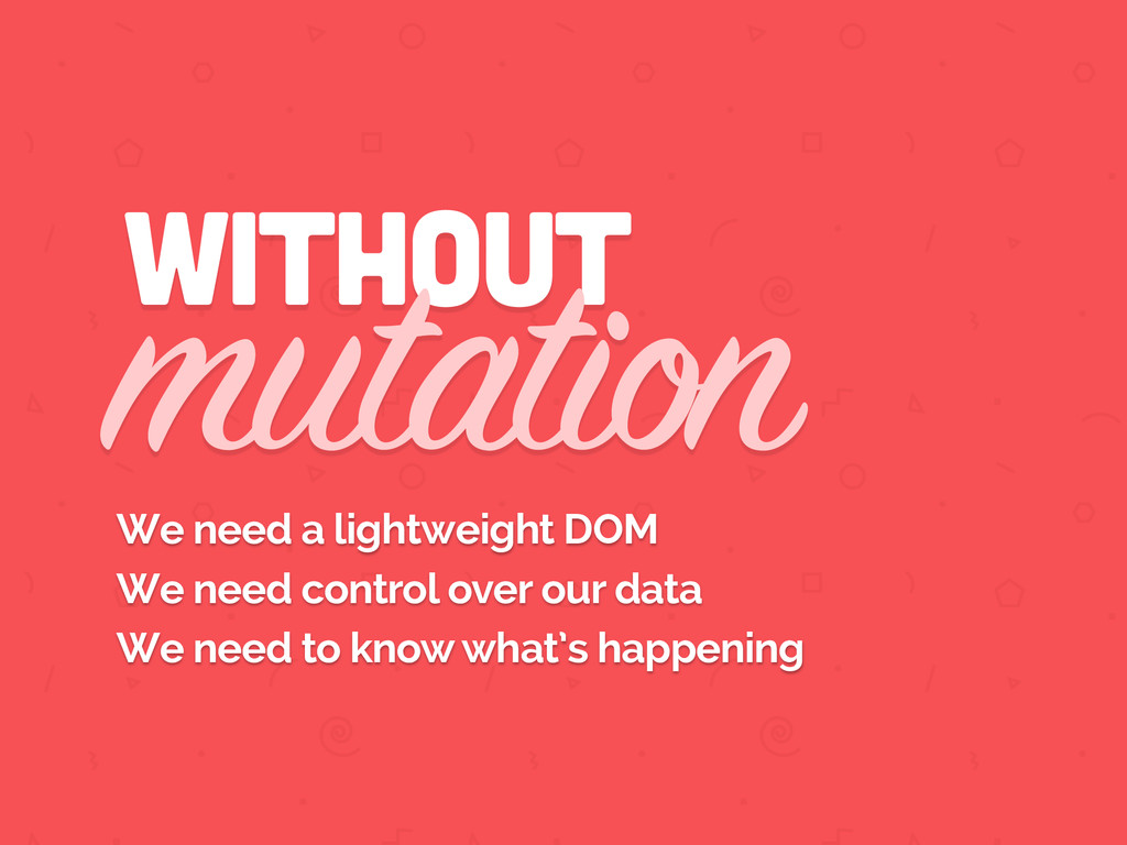 without mutation We need a lightweight DOM We n...