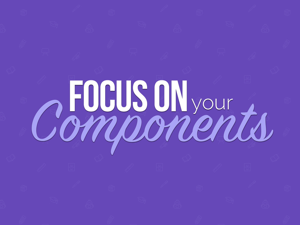 FOCUS ON Components your
