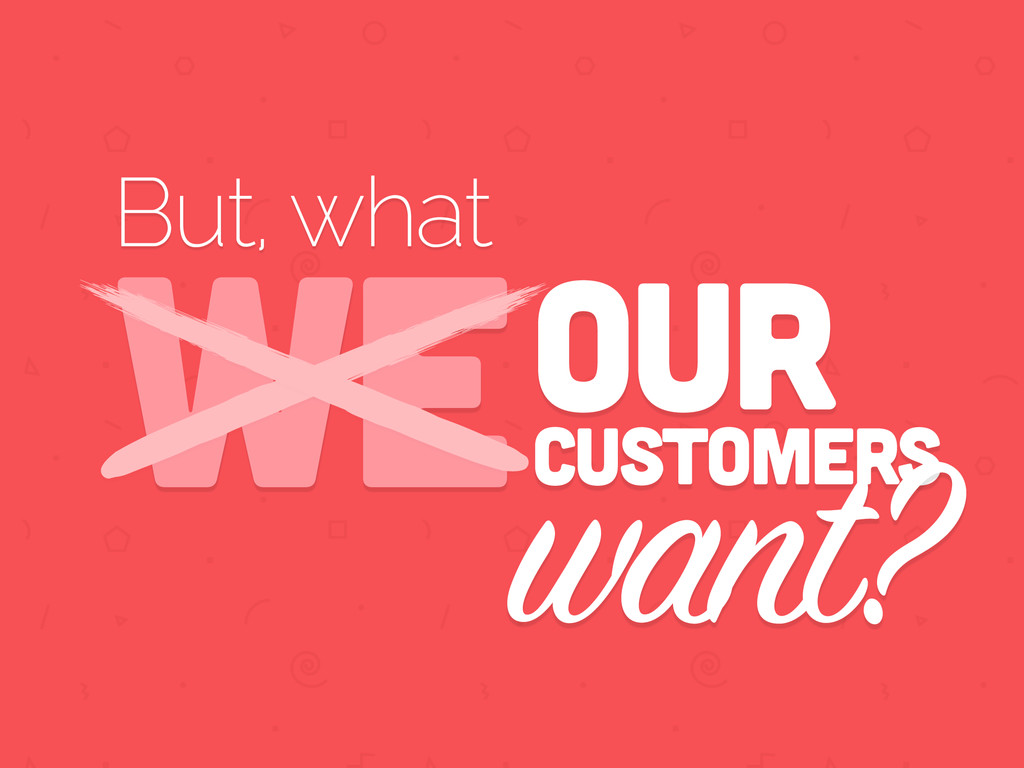 But, what WEOUR customers want?