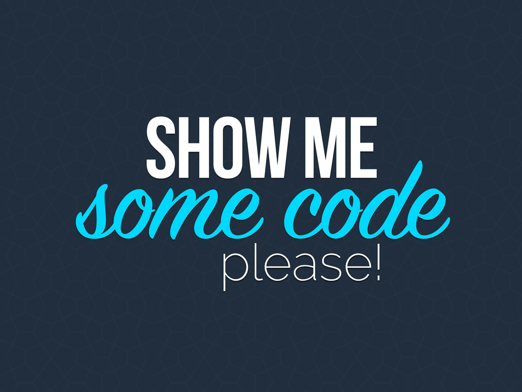 SHOW ME some code please!