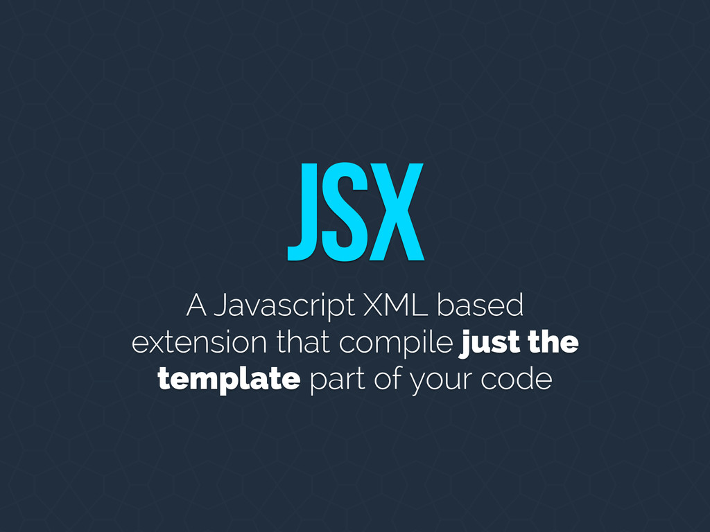 JSX A Javascript XML based extension that compi...