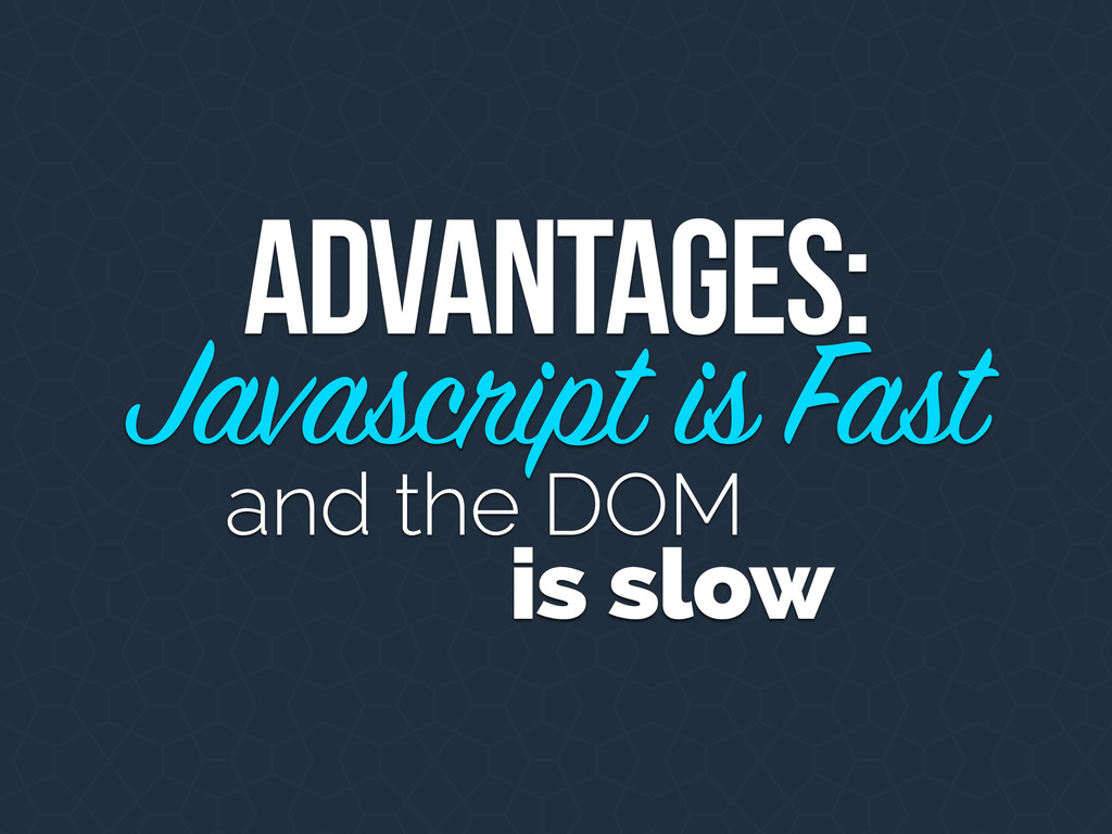 Advantages: Javascript is Fast and the DOM is s...