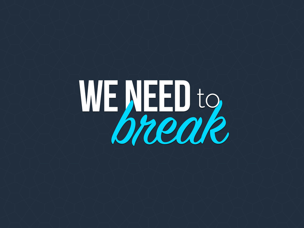 WE NEED break to