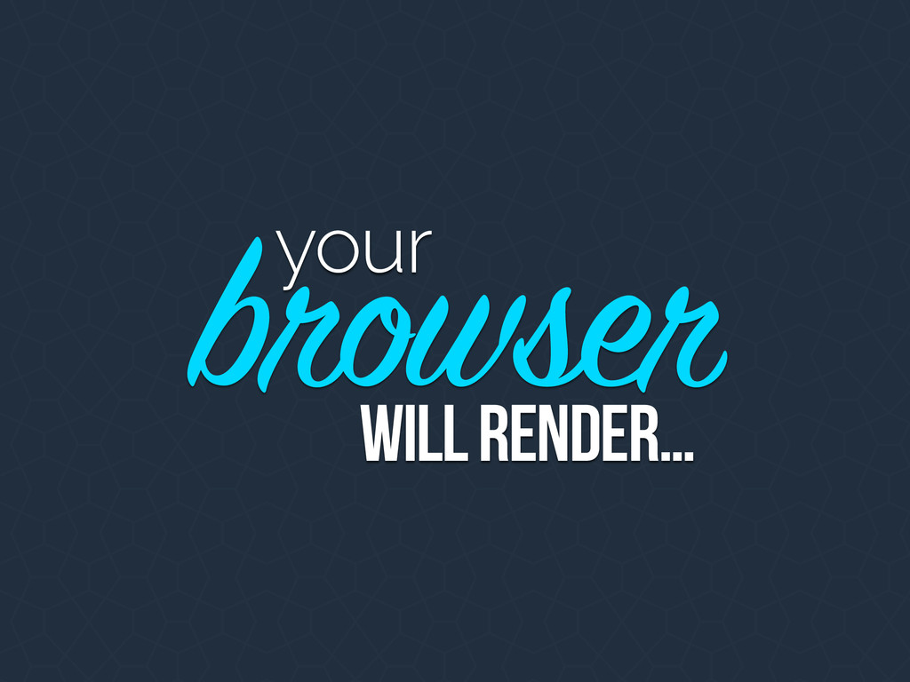 your browser will render…