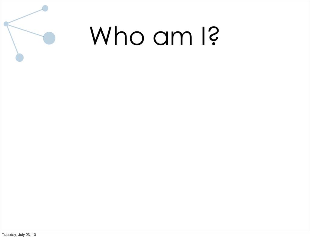 Who am I? Tuesday, July 23, 13