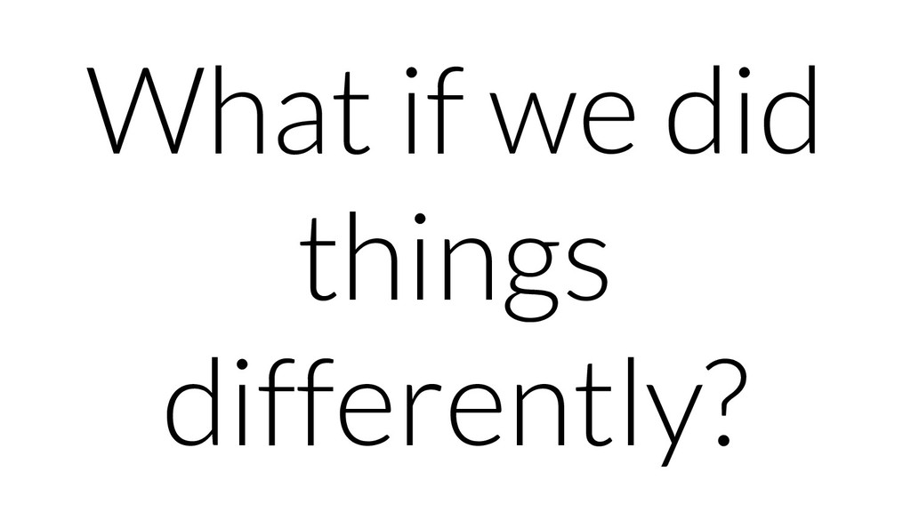What if we did things differently?