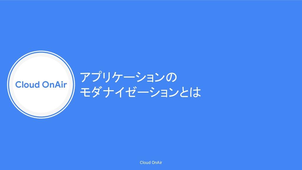 Cloud OnAir Cloud OnAir アプリケーションの モダナイゼーションとは
