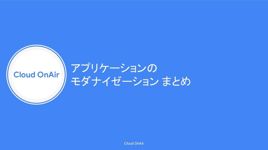 Cloud OnAir Cloud OnAir アプリケーションの モダナイゼーション まとめ