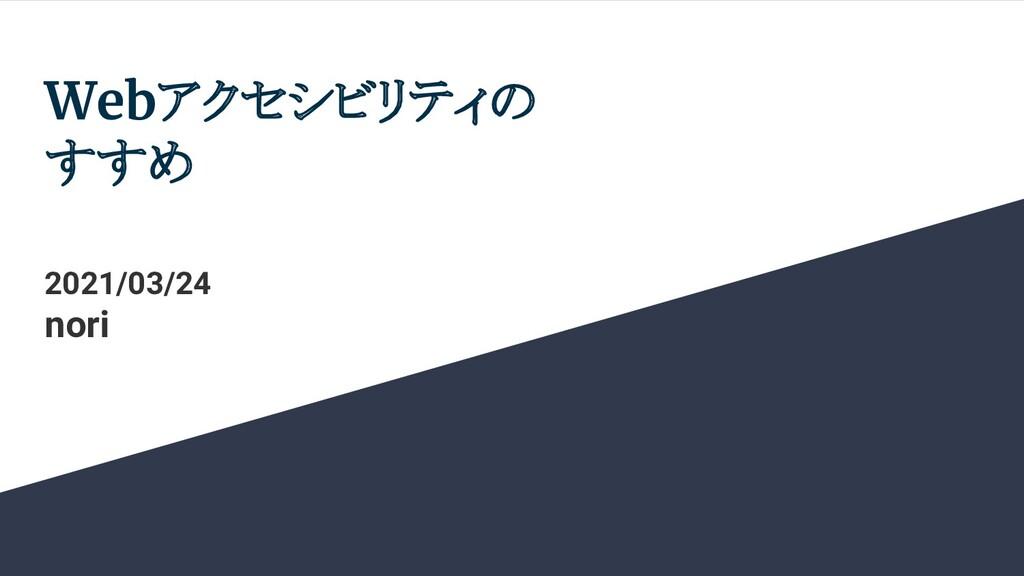 Webアクセシビリティの すすめ 2021/03/24 nori