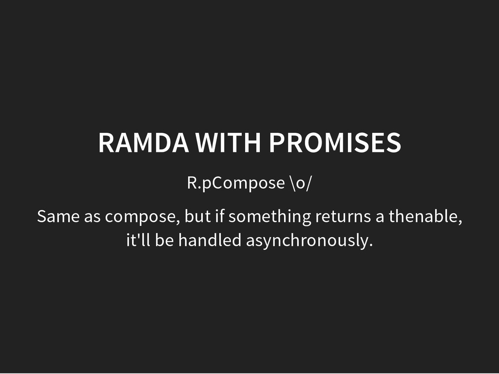 R.pCompose \o/ RAMDA WITH PROMISES Same as comp...