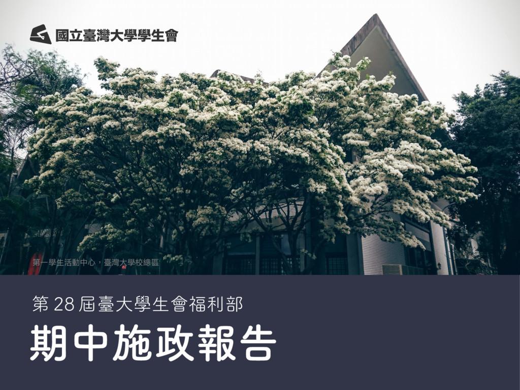 期中施政報告 第一學生活動中心,臺灣大學校總區 第 28 屆臺大學生會福利部