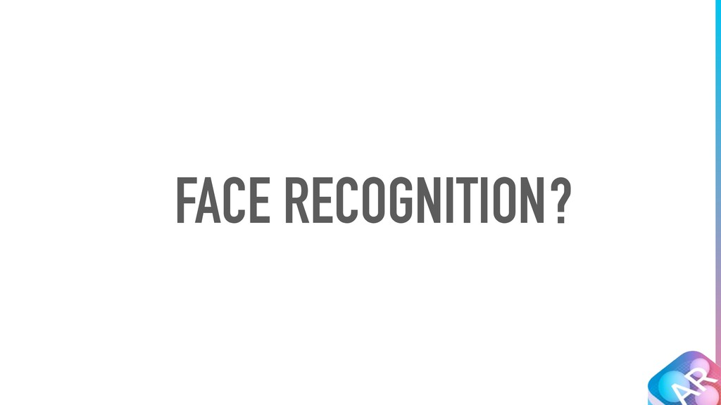 FACE RECOGNITION?