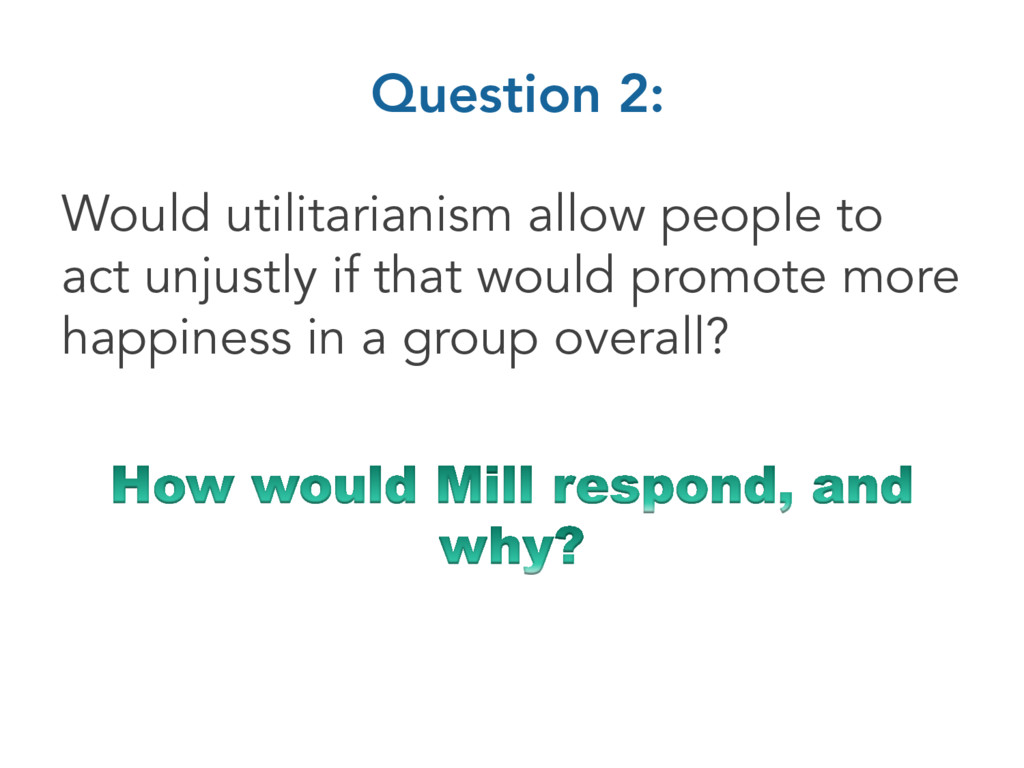 Question 2: Would utilitarianism allow people t...
