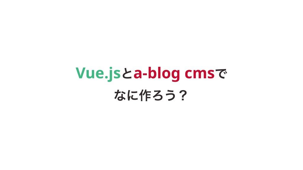 Vue.jsͱa-blog cmsͰ ͳʹ࡞Ζ͏ʁ