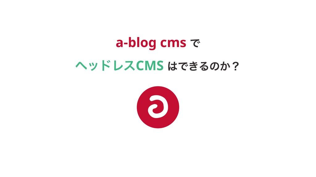a-blog cms Ͱ ϔουϨεCMS Ͱ͖Δͷ͔ʁ