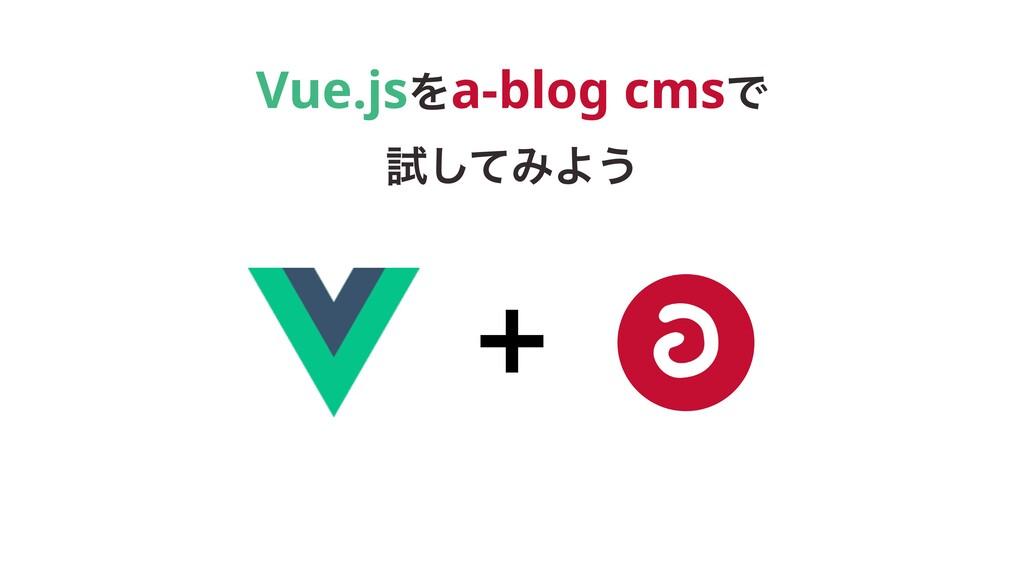 Vue.jsΛa-blog cmsͰ ࢼͯ͠ΈΑ͏